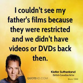 Kiefer Sutherland - I couldn't see my father's films because they were restricted and we didn't have videos or DVDs back then.
