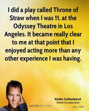I did a play called Throne of Straw when I was 11, at the Odyssey Theatre in Los Angeles. It became really clear to me at that point that I enjoyed acting more than any other experience I was having.