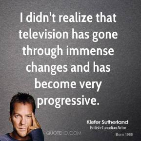 Kiefer Sutherland - I didn't realize that television has gone through immense changes and has become very progressive.