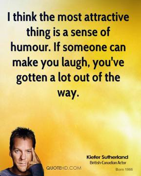 I think the most attractive thing is a sense of humour. If someone can make you laugh, you've gotten a lot out of the way.