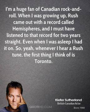 I'm a huge fan of Canadian rock-and-roll. When I was growing up, Rush came out with a record called Hemispheres, and I must have listened to that record for two years straight. Even when I was asleep I had it on. So, yeah, whenever I hear a Rush tune, the first thing I think of is Toronto.