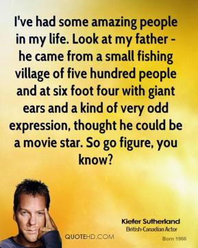 Kiefer Sutherland - I've had some amazing people in my life. Look at my father - he came from a small fishing village of five hundred people and at six foot four with giant ears and a kind of very odd expression, thought he could be a movie star. So go figure, you know?