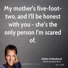 My mother's five-foot-two, and I'll be honest with you - she's the only person I'm scared of.