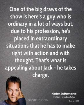 Kiefer Sutherland - One of the big draws of the show is here's a guy who is ordinary in a lot of ways but, due to his profession, he's placed in extraordinary situations that he has to make right with action and with thought. That's what is appealing about Jack - he takes charge.