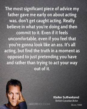 Kiefer Sutherland - The most significant piece of advice my father gave me early on about acting was, don't get caught acting. Really believe in what you're doing and then commit to it. Even if it feels uncomfortable, even if you feel that you're gonna look like an ass. It's all acting, but find the truth in a moment as opposed to just pretending you have and rather than trying to act your way out of it.