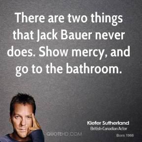 There are two things that Jack Bauer never does. Show mercy, and go to the bathroom.