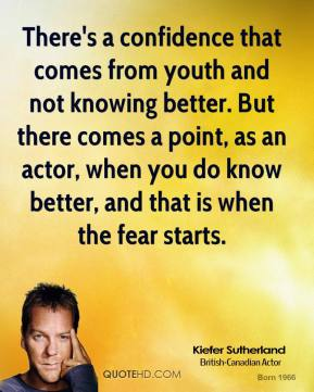 Kiefer Sutherland - There's a confidence that comes from youth and not knowing better. But there comes a point, as an actor, when you do know better, and that is when the fear starts.
