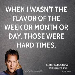 When I wasn't the flavor of the week or month or day, those were hard times.