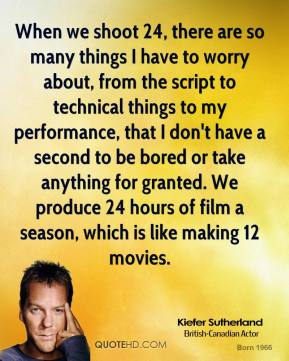 When we shoot 24, there are so many things I have to worry about, from the script to technical things to my performance, that I don't have a second to be bored or take anything for granted. We produce 24 hours of film a season, which is like making 12 movies.