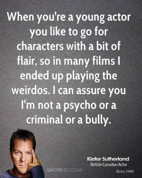 Kiefer Sutherland - When you're a young actor you like to go for characters with a bit of flair, so in many films I ended up playing the weirdos. I can assure you I'm not a psycho or a criminal or a bully.