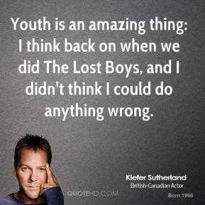 Youth is an amazing thing: I think back on when we did The Lost Boys, and I didn't think I could do anything wrong.