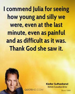 Kiefer Sutherland  - I commend Julia for seeing how young and silly we were, even at the last minute, even as painful and as difficult as it was. Thank God she saw it.