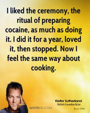 Kiefer Sutherland  - I liked the ceremony, the ritual of preparing cocaine, as much as doing it. I did it for a year, loved it, then stopped. Now I feel the same way about cooking.