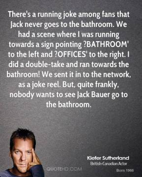 Kiefer Sutherland  - There's a running joke among fans that Jack never goes to the bathroom. We had a scene where I was running towards a sign pointing ?BATHROOM' to the left and ?OFFICES' to the right. I did a double-take and ran towards the bathroom! We sent it in to the network, as a joke reel. But, quite frankly, nobody wants to see Jack Bauer go to the bathroom.