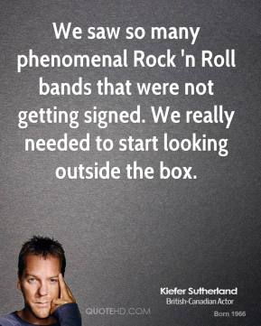 Kiefer Sutherland  - We saw so many phenomenal Rock 'n Roll bands that were not getting signed. We really needed to start looking outside the box.