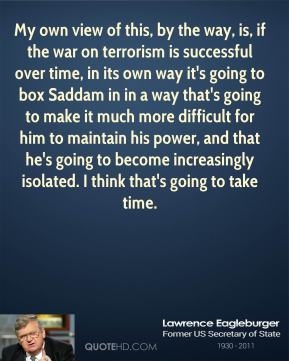 Lawrence Eagleburger - My own view of this, by the way, is, if the war on terrorism is successful over time, in its own way it's going to box Saddam in in a way that's going to make it much more difficult for him to maintain his power, and that he's going to become increasingly isolated. I think that's going to take time.