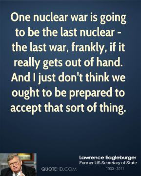 Lawrence Eagleburger - One nuclear war is going to be the last nuclear - the last war, frankly, if it really gets out of hand. And I just don't think we ought to be prepared to accept that sort of thing.