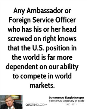 Lawrence Eagleburger - Any Ambassador or Foreign Service Officer who has his or her head screwed on right knows that the U.S. position in the world is far more dependent on our ability to compete in world markets.
