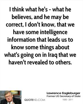 I think what he's - what he believes, and he may be correct, I don't know, that we have some intelligence information that leads us to know some things about what's going on in Iraq that we haven't revealed to others.