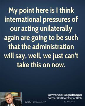 My point here is I think international pressures of our acting unilaterally again are going to be such that the administration will say, well, we just can't take this on now.
