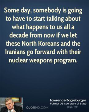 Lawrence Eagleburger - Some day, somebody is going to have to start talking about what happens to us all a decade from now if we let these North Koreans and the Iranians go forward with their nuclear weapons program.