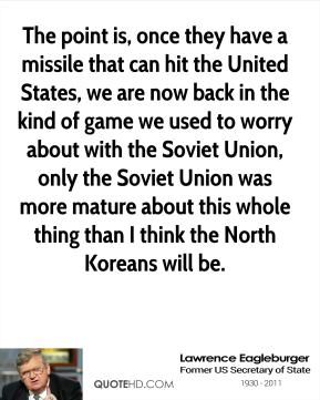 Lawrence Eagleburger - The point is, once they have a missile that can hit the United States, we are now back in the kind of game we used to worry about with the Soviet Union, only the Soviet Union was more mature about this whole thing than I think the North Koreans will be.