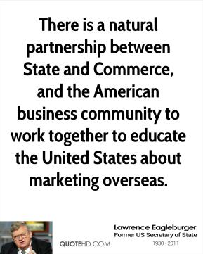 There is a natural partnership between State and Commerce, and the American business community to work together to educate the United States about marketing overseas.