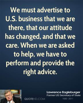 Lawrence Eagleburger - We must advertise to U.S. business that we are there, that our attitude has changed, and that we care. When we are asked to help, we have to perform and provide the right advice.