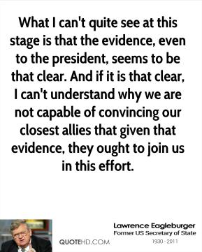 Lawrence Eagleburger - What I can't quite see at this stage is that the evidence, even to the president, seems to be that clear. And if it is that clear, I can't understand why we are not capable of convincing our closest allies that given that evidence, they ought to join us in this effort.