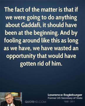 The fact of the matter is that if we were going to do anything about Gaddafi, it should have been at the beginning. And by fooling around like this as long as we have, we have wasted an opportunity that would have gotten rid of him.