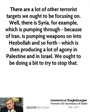There are a lot of other terrorist targets we ought to be focusing on. Well, there is Syria, for example, which is pumping through - because of Iran, is pumping weapons on into Hezbollah and so forth - which is then producing a lot of agony in Palestine and in Israel. We ought to be doing a bit to try to stop that.