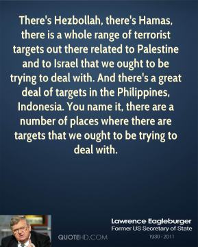 Lawrence Eagleburger - There's Hezbollah, there's Hamas, there is a whole range of terrorist targets out there related to Palestine and to Israel that we ought to be trying to deal with. And there's a great deal of targets in the Philippines, Indonesia. You name it, there are a number of places where there are targets that we ought to be trying to deal with.