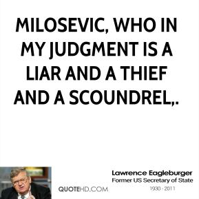 Lawrence Eagleburger  - Milosevic, who in my judgment is a liar and a thief and a scoundrel.