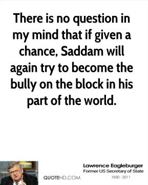Lawrence Eagleburger  - There is no question in my mind that if given a chance, Saddam will again try to become the bully on the block in his part of the world.