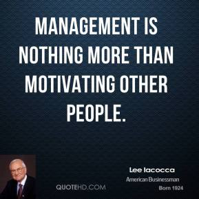 Lee Iacocca - Management is nothing more than motivating other people.