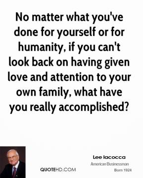 Lee Iacocca - No matter what you've done for yourself or for humanity, if you can't look back on having given love and attention to your own family, what have you really accomplished?