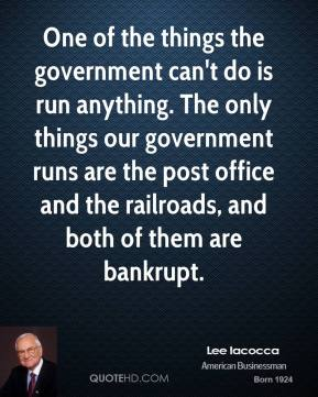 Lee Iacocca - One of the things the government can't do is run anything. The only things our government runs are the post office and the railroads, and both of them are bankrupt.