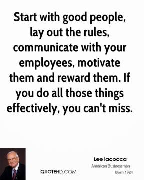 Lee Iacocca - Start with good people, lay out the rules, communicate with your employees, motivate them and reward them. If you do all those things effectively, you can't miss.