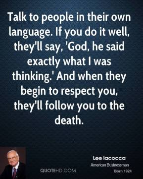 Lee Iacocca - Talk to people in their own language. If you do it well, they'll say, 'God, he said exactly what I was thinking.' And when they begin to respect you, they'll follow you to the death.