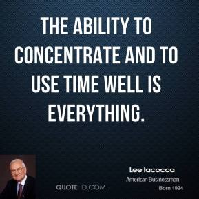 The ability to concentrate and to use time well is everything.