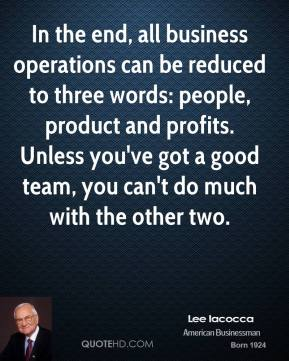 In the end, all business operations can be reduced to three words: people, product and profits. Unless you've got a good team, you can't do much with the other two.