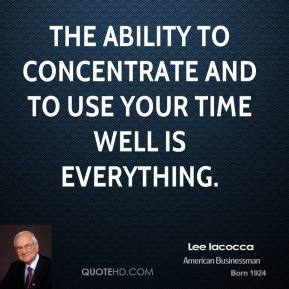 The ability to concentrate and to use your time well is everything.