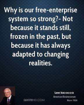 Lee Iacocca  - Why is our free-enterprise system so strong?- Not because it stands still, frozen in the past, but because it has always adapted to changing realities.