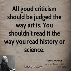 Leslie Fiedler - All good criticism should be judged the way art is. You shouldn't read it the way you read history or science.