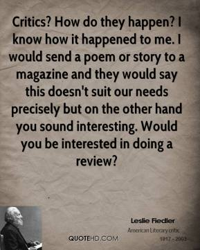Leslie Fiedler - Critics? How do they happen? I know how it happened to me. I would send a poem or story to a magazine and they would say this doesn't suit our needs precisely but on the other hand you sound interesting. Would you be interested in doing a review?