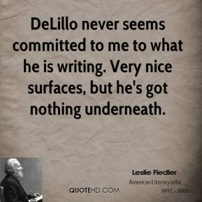 Leslie Fiedler - DeLillo never seems committed to me to what he is writing. Very nice surfaces, but he's got nothing underneath.