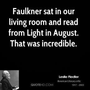 Leslie Fiedler - Faulkner sat in our living room and read from Light in August. That was incredible.