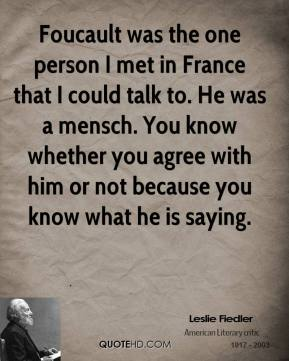 Foucault was the one person I met in France that I could talk to. He was a mensch. You know whether you agree with him or not because you know what he is saying.