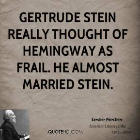 Leslie Fiedler - Gertrude Stein really thought of Hemingway as frail. He almost married Stein.