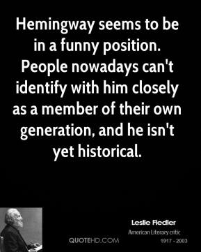 Hemingway seems to be in a funny position. People nowadays can't identify with him closely as a member of their own generation, and he isn't yet historical.